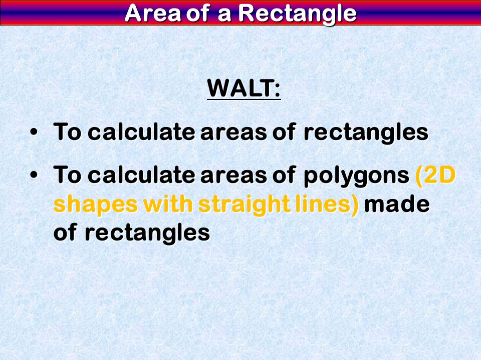 Area of a Rectangle WALT: To calculate areas of rectanglesTo calculate areas of rectangles To calculate areas of polygons (2D shapes with straight lines) made of rectanglesTo calculate areas of polygons (2D shapes with straight lines) made of rectangles