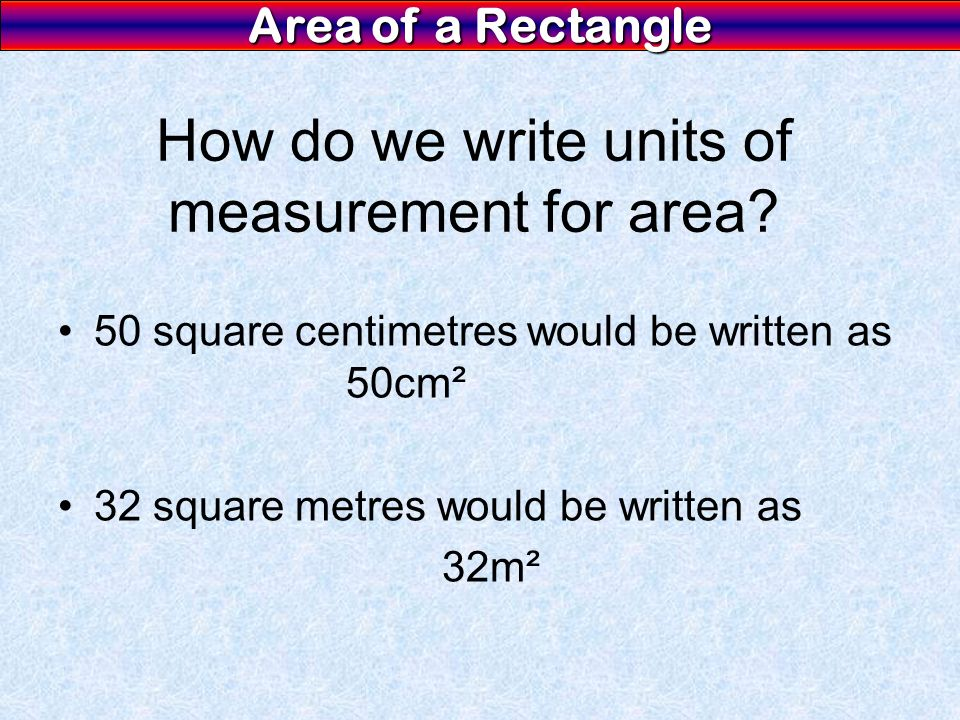 Area of a Rectangle How do we write units of measurement for area.