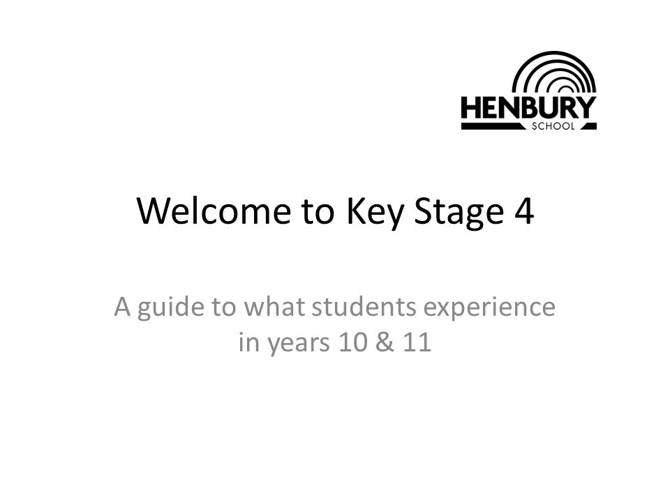 Welcome to Key Stage 4 A guide to what students experience in years 10 & 11