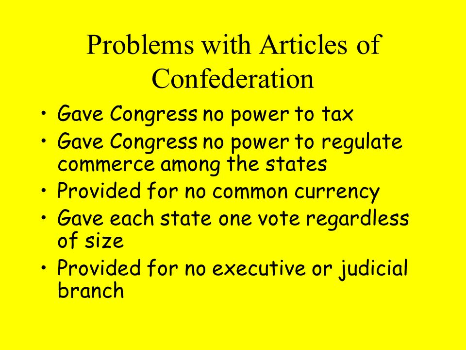 Problems with Articles of Confederation Gave Congress no power to tax Gave Congress no power to regulate commerce among the states Provided for no common currency Gave each state one vote regardless of size Provided for no executive or judicial branch