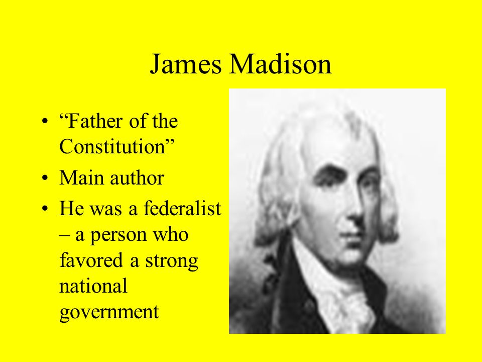 James Madison Father of the Constitution Main author He was a federalist – a person who favored a strong national government