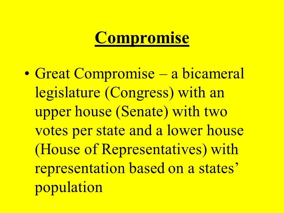 Compromise Great Compromise – a bicameral legislature (Congress) with an upper house (Senate) with two votes per state and a lower house (House of Representatives) with representation based on a states' population