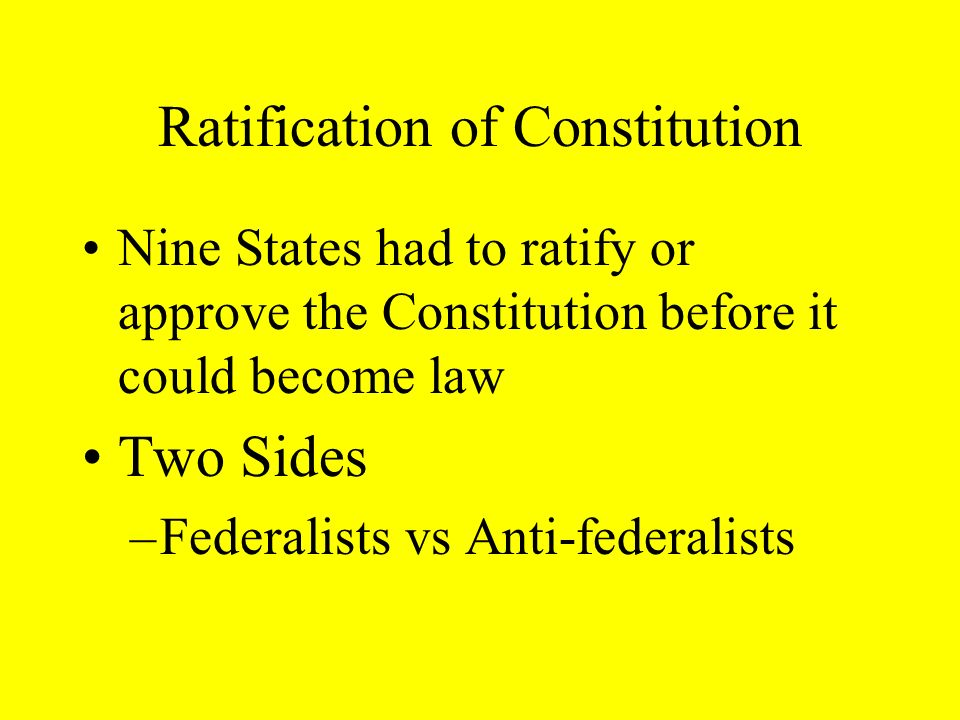Ratification of Constitution Nine States had to ratify or approve the Constitution before it could become law Two Sides –Federalists vs Anti-federalists