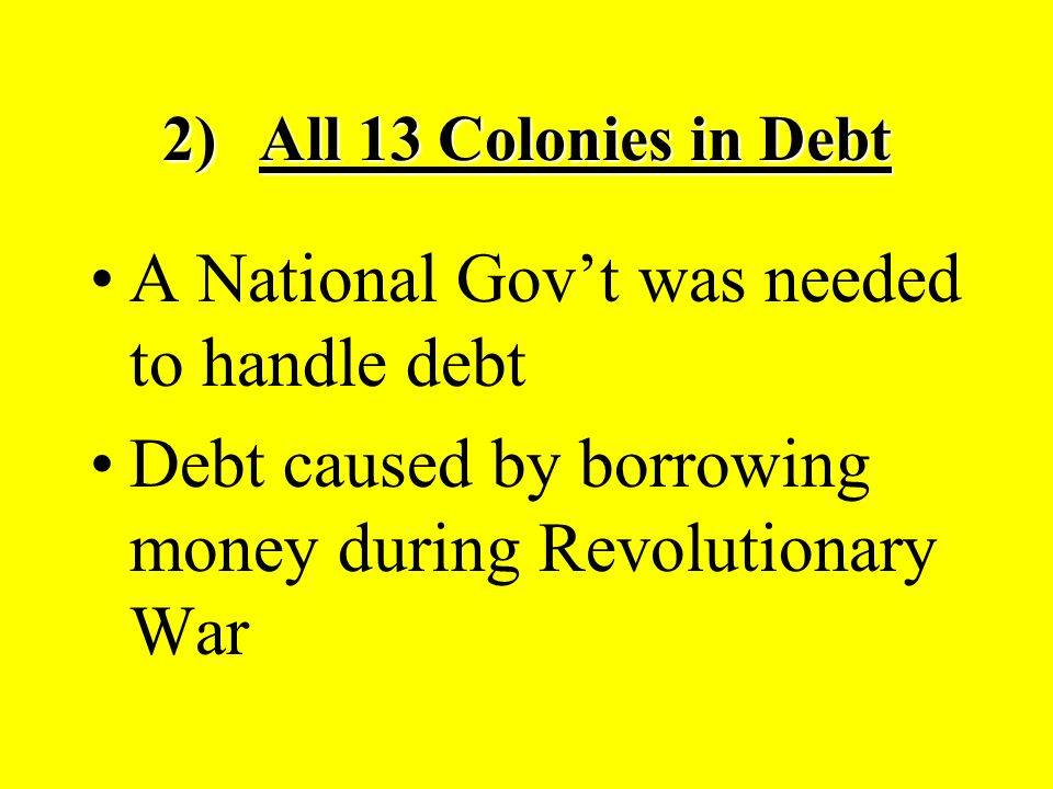 2)All 13 Colonies in Debt A National Gov't was needed to handle debt Debt caused by borrowing money during Revolutionary War