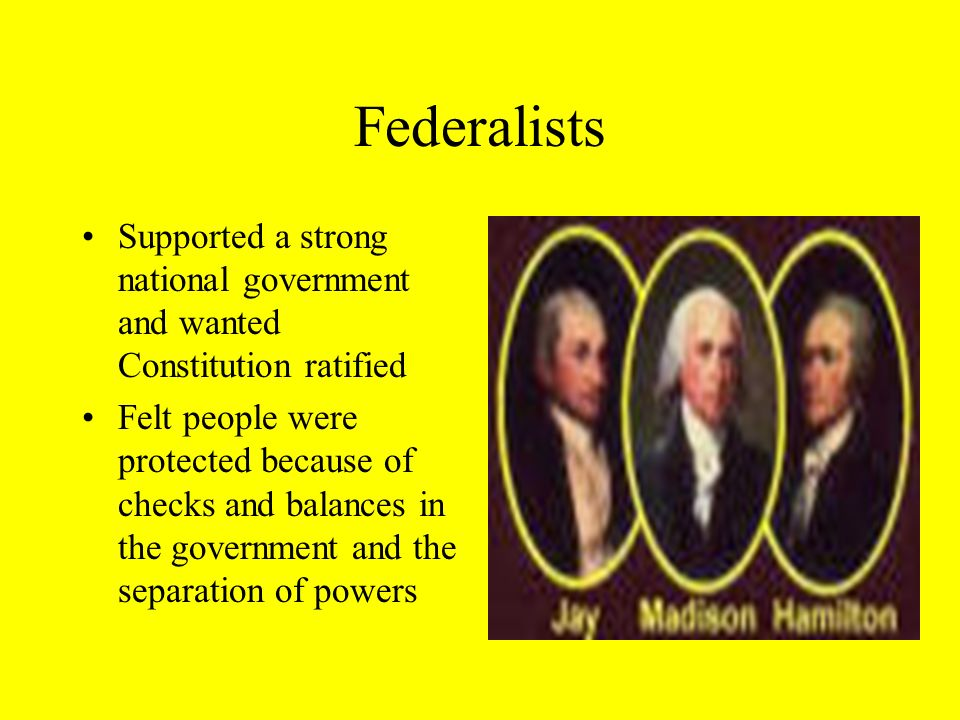 Federalists Supported a strong national government and wanted Constitution ratified Felt people were protected because of checks and balances in the government and the separation of powers
