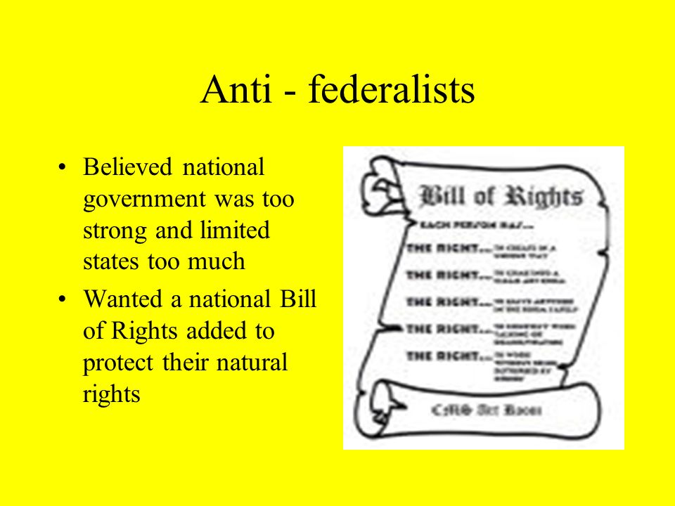 Anti - federalists Believed national government was too strong and limited states too much Wanted a national Bill of Rights added to protect their natural rights