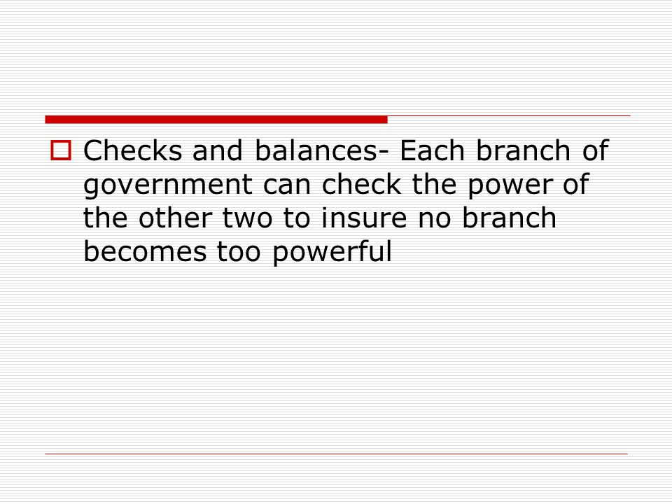  Checks and balances- Each branch of government can check the power of the other two to insure no branch becomes too powerful