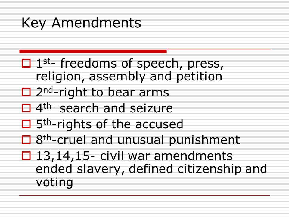 Key Amendments  1 st - freedoms of speech, press, religion, assembly and petition  2 nd -right to bear arms  4 th – search and seizure  5 th -rights of the accused  8 th -cruel and unusual punishment  13,14,15- civil war amendments ended slavery, defined citizenship and voting