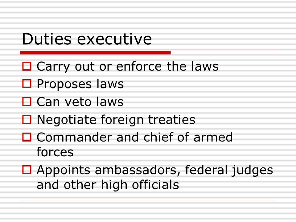 Duties executive  Carry out or enforce the laws  Proposes laws  Can veto laws  Negotiate foreign treaties  Commander and chief of armed forces  Appoints ambassadors, federal judges and other high officials