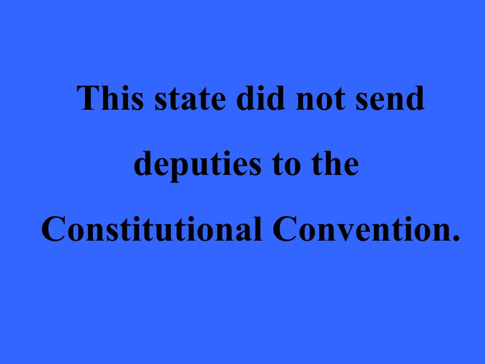 This state did not send deputies to the Constitutional Convention.