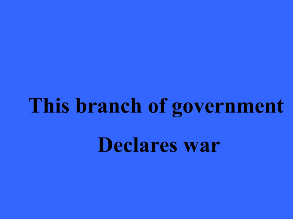 This branch of government Declares war