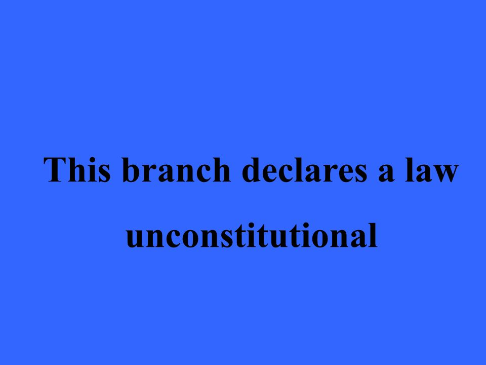 This branch declares a law unconstitutional