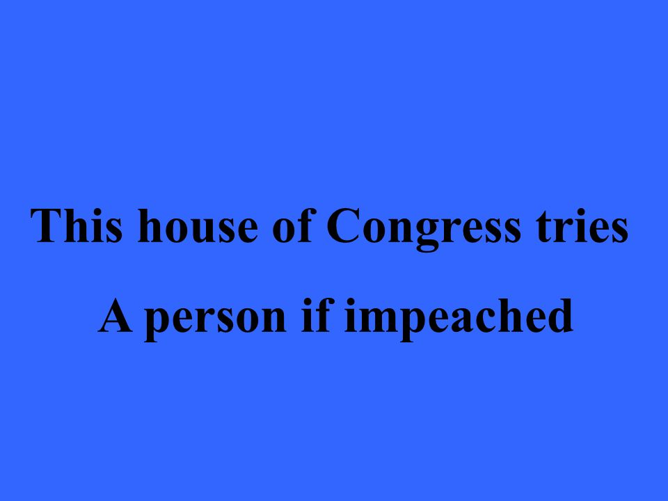 This house of Congress tries A person if impeached