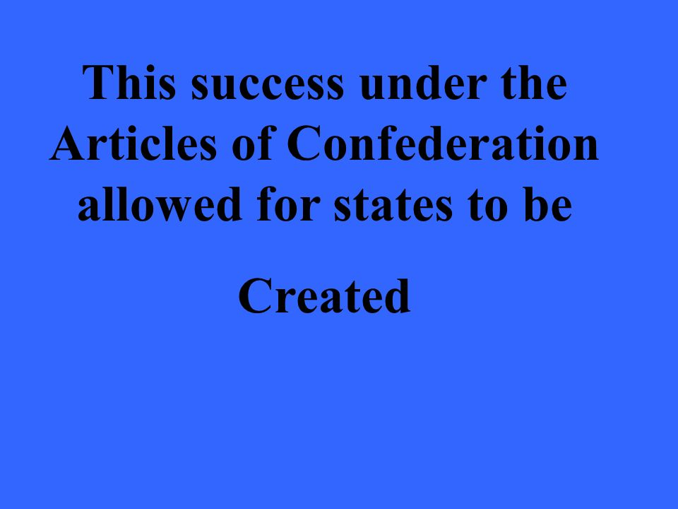 This success under the Articles of Confederation allowed for states to be Created