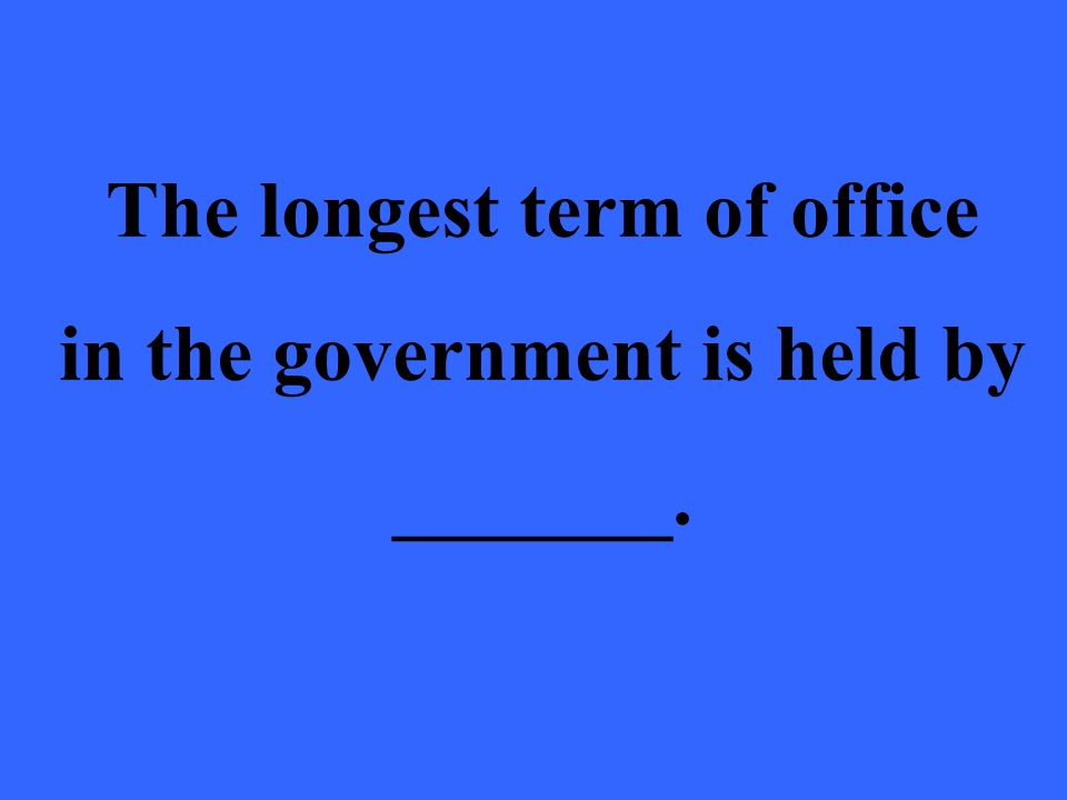The longest term of office in the government is held by _______.
