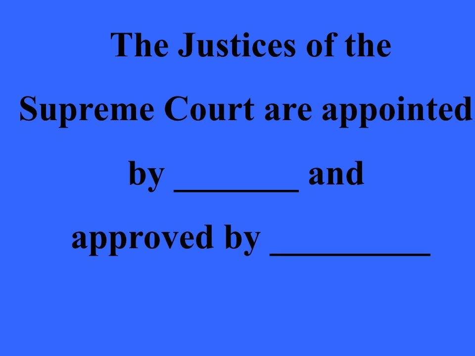 The Justices of the Supreme Court are appointed by _______ and approved by _________