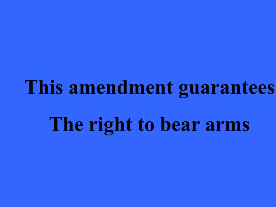 This amendment guarantees The right to bear arms