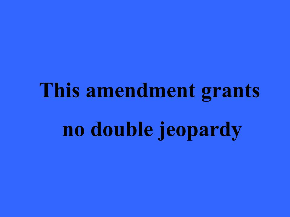 This amendment grants no double jeopardy