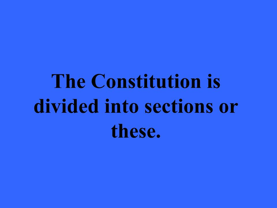 The Constitution is divided into sections or these.