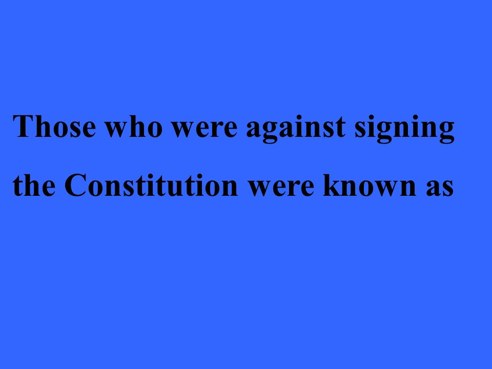 Those who were against signing the Constitution were known as