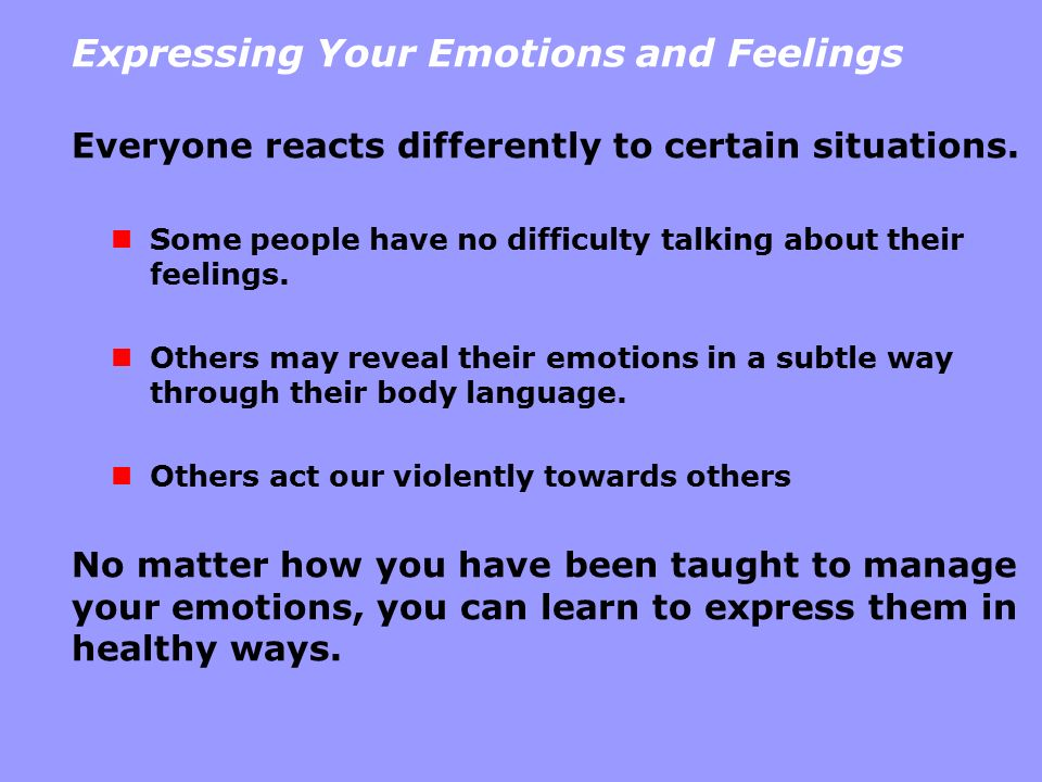 Expressing Your Emotions and Feelings Everyone reacts differently to certain situations. Some people have no difficulty talking about their feelings.