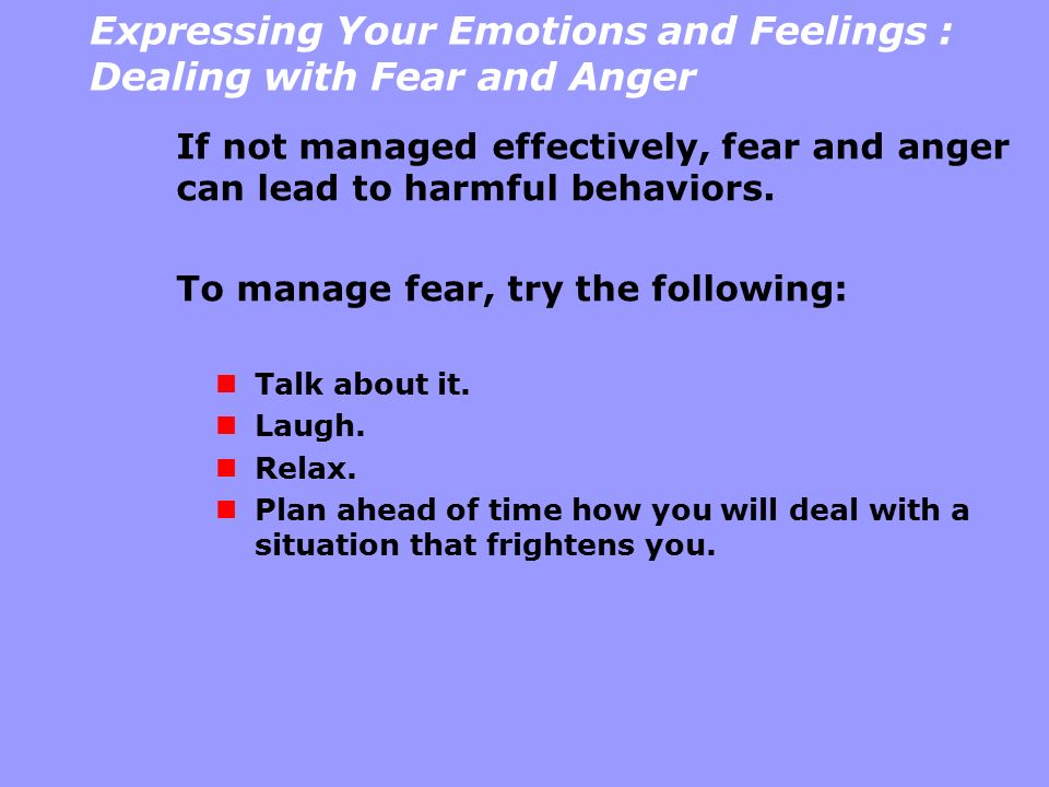 Expressing Your Emotions and Feelings : Dealing with Fear and Anger If not managed effectively, fear and anger can lead to harmful behaviors. To manag