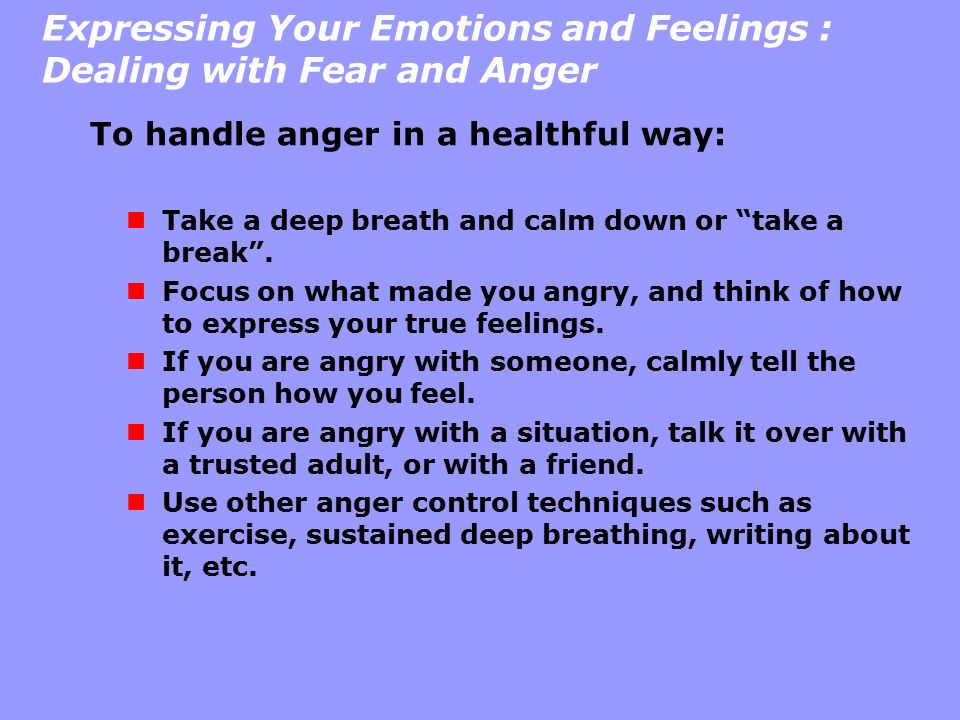 """Expressing Your Emotions and Feelings : Dealing with Fear and Anger To handle anger in a healthful way: Take a deep breath and calm down or """"take a br"""