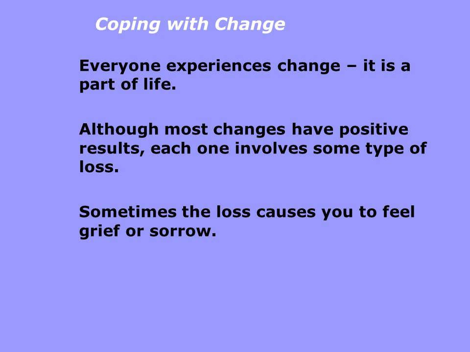 Coping with Change Everyone experiences change – it is a part of life. Although most changes have positive results, each one involves some type of los