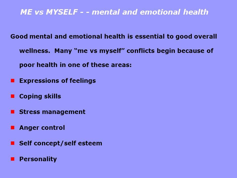 "ME vs MYSELF - - mental and emotional health Good mental and emotional health is essential to good overall wellness. Many ""me vs myself"" conflicts beg"
