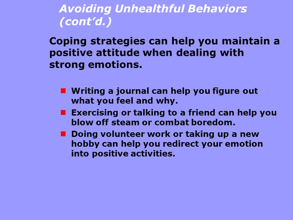 Avoiding Unhealthful Behaviors (cont'd.) Coping strategies can help you maintain a positive attitude when dealing with strong emotions. Writing a jour