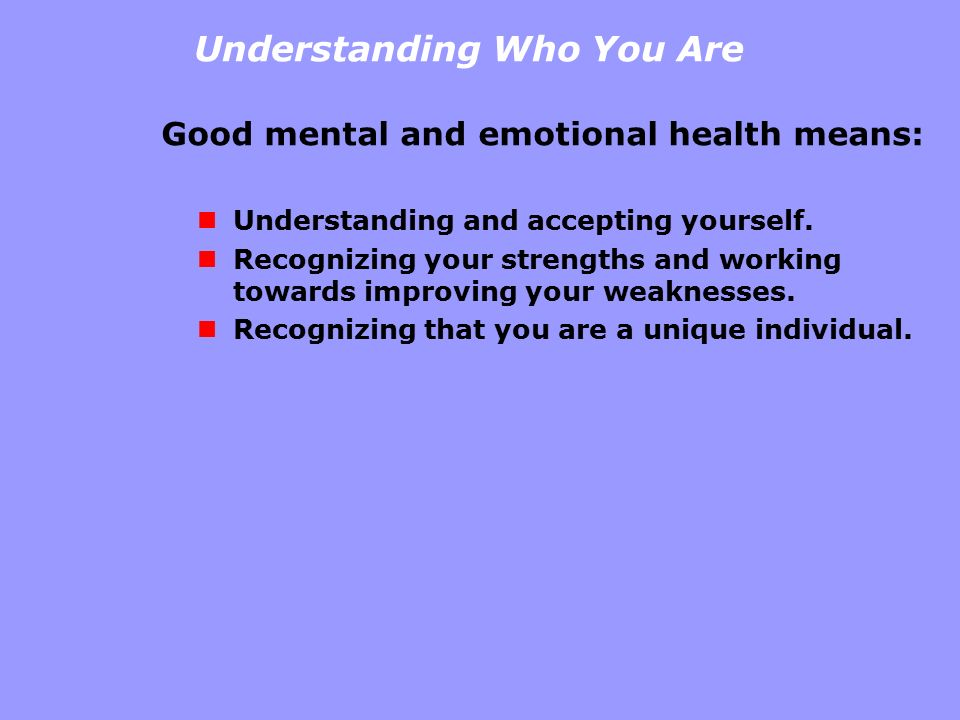 Understanding Who You Are Good mental and emotional health means: Understanding and accepting yourself. Recognizing your strengths and working towards