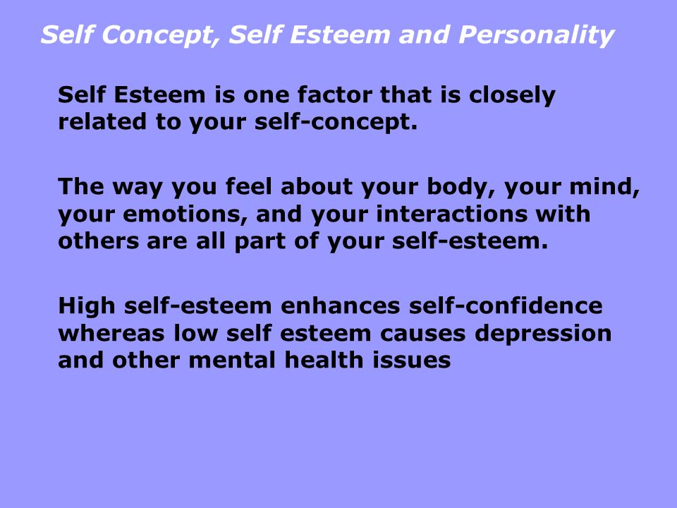 Self Concept, Self Esteem and Personality Self Esteem is one factor that is closely related to your self-concept. The way you feel about your body, yo
