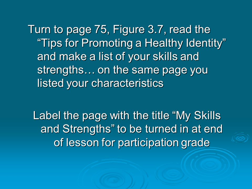 """Turn to page 75, Figure 3.7, read the """"Tips for Promoting a Healthy Identity"""" and make a list of your skills and strengths… on the same page you liste"""