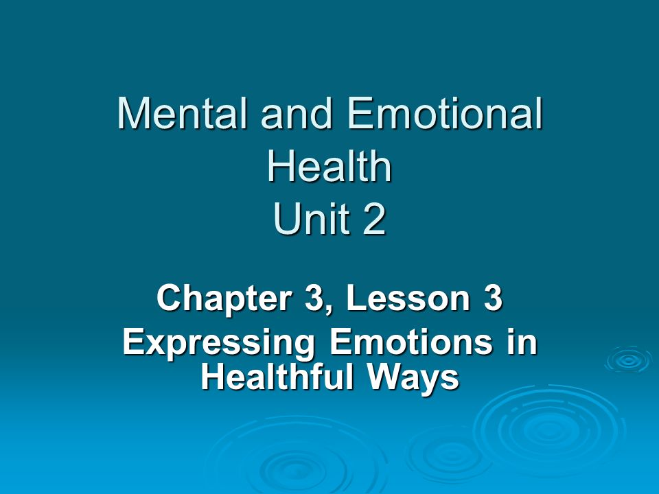 Mental and Emotional Health Unit 2 Chapter 3, Lesson 3 Expressing Emotions in Healthful Ways