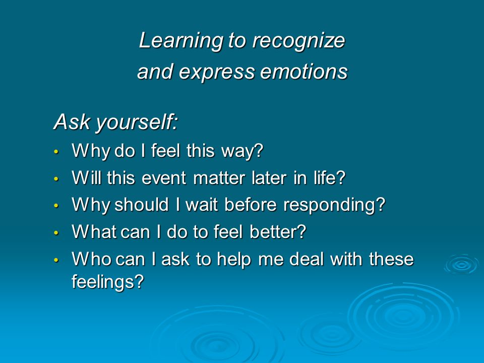 Learning to recognize and express emotions Ask yourself: Why do I feel this way? Why do I feel this way? Will this event matter later in life? Will th