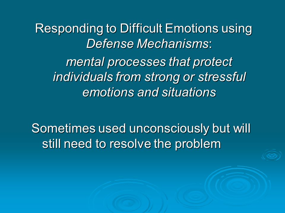 Responding to Difficult Emotions using Defense Mechanisms: mental processes that protect individuals from strong or stressful emotions and situations