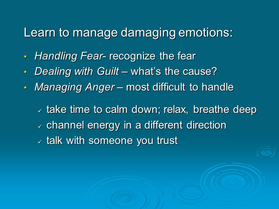 Learn to manage damaging emotions: Handling Fear- recognize the fear Handling Fear- recognize the fear Dealing with Guilt – what's the cause? Dealing
