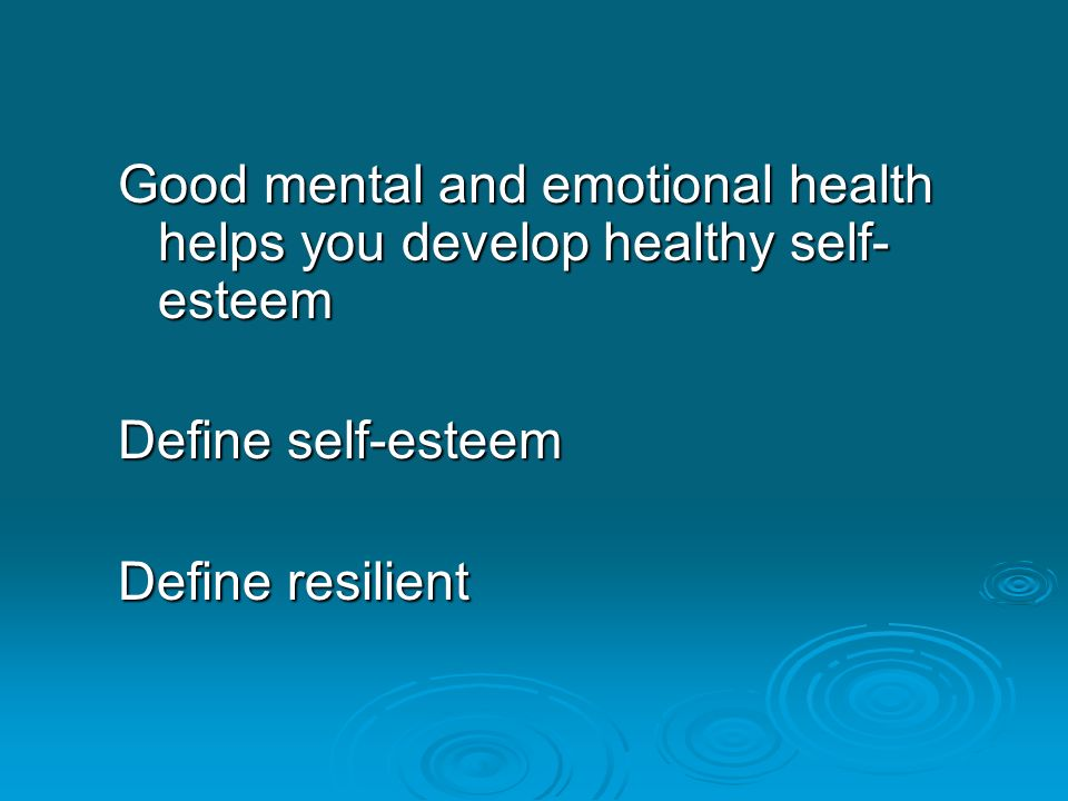 Good mental and emotional health helps you develop healthy self- esteem Define self-esteem Define resilient