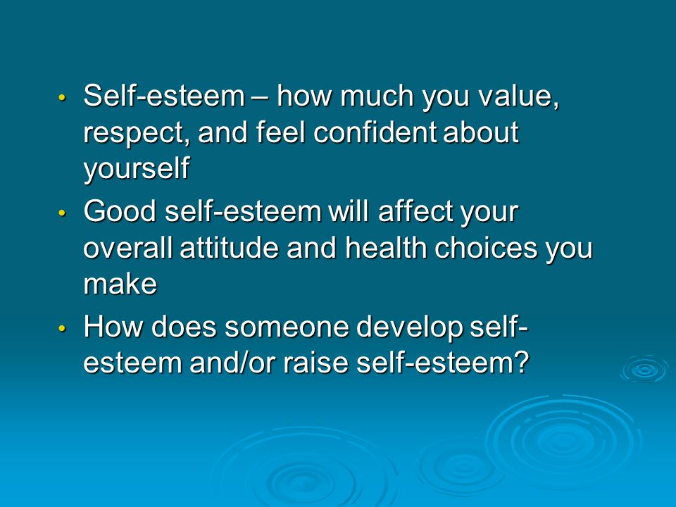Self-esteem – how much you value, respect, and feel confident about yourself Self-esteem – how much you value, respect, and feel confident about yours