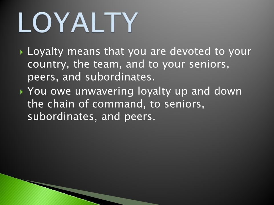  Loyalty means that you are devoted to your country, the team, and to your seniors, peers, and subordinates.