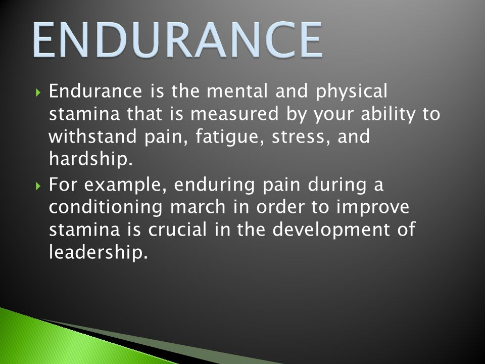  Endurance is the mental and physical stamina that is measured by your ability to withstand pain, fatigue, stress, and hardship.