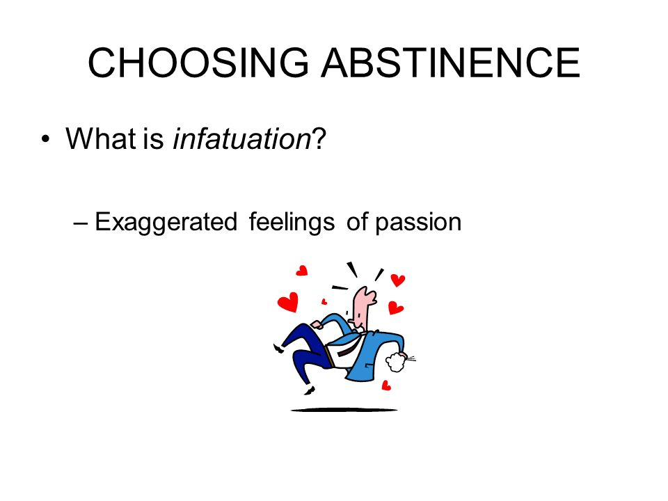 CHOOSING ABSTINENCE What is infatuation –Exaggerated feelings of passion