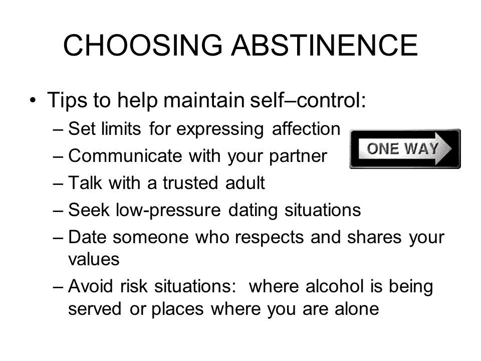 CHOOSING ABSTINENCE Tips to help maintain self–control: –Set limits for expressing affection –Communicate with your partner –Talk with a trusted adult –Seek low-pressure dating situations –Date someone who respects and shares your values –Avoid risk situations: where alcohol is being served or places where you are alone