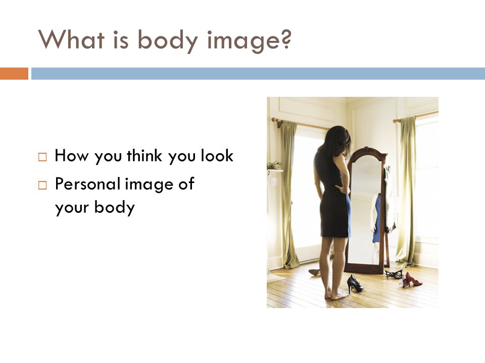 What is body image?  How you think you look  Personal image of your body