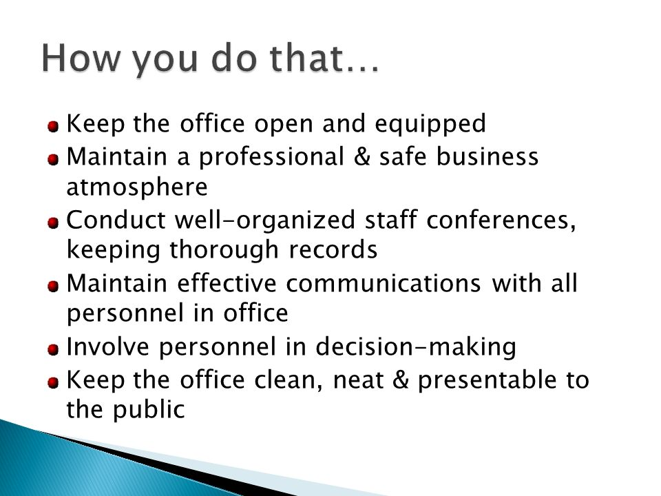 Keep the office open and equipped Maintain a professional & safe business atmosphere Conduct well-organized staff conferences, keeping thorough records Maintain effective communications with all personnel in office Involve personnel in decision-making Keep the office clean, neat & presentable to the public