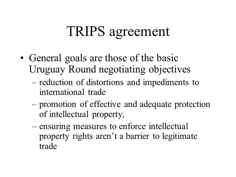 TRIPS agreement General goals are those of the basic Uruguay Round negotiating objectives –reduction of distortions and impediments to international trade –promotion of effective and adequate protection of intellectual property, –ensuring measures to enforce intellectual property rights aren't a barrier to legitimate trade