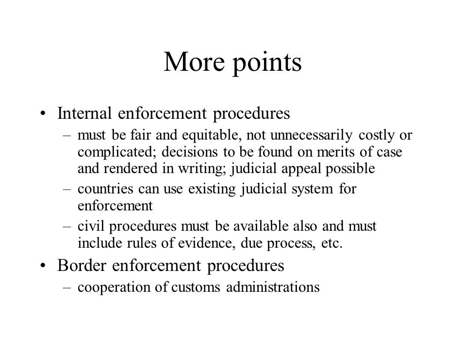 More points Internal enforcement procedures –must be fair and equitable, not unnecessarily costly or complicated; decisions to be found on merits of case and rendered in writing; judicial appeal possible –countries can use existing judicial system for enforcement –civil procedures must be available also and must include rules of evidence, due process, etc.
