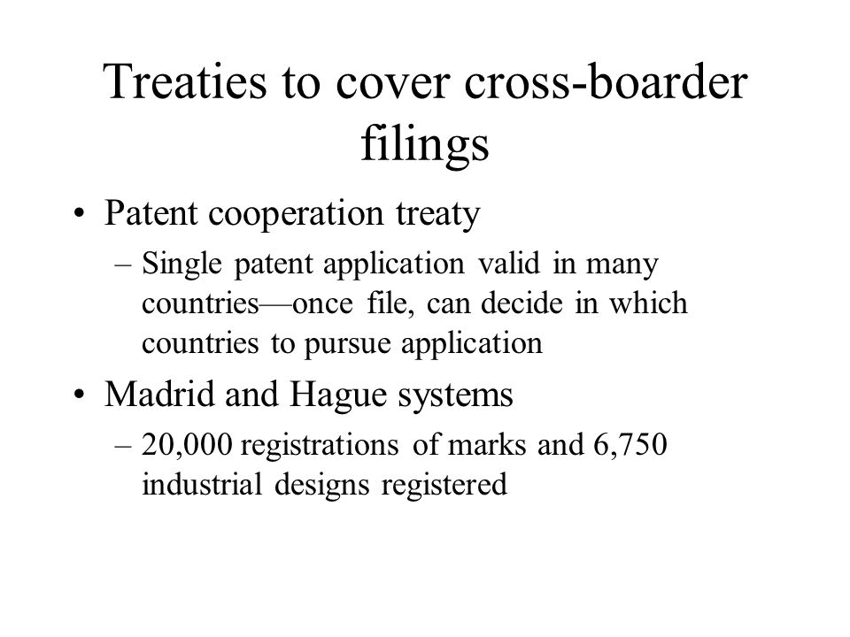 Treaties to cover cross-boarder filings Patent cooperation treaty –Single patent application valid in many countries—once file, can decide in which countries to pursue application Madrid and Hague systems –20,000 registrations of marks and 6,750 industrial designs registered