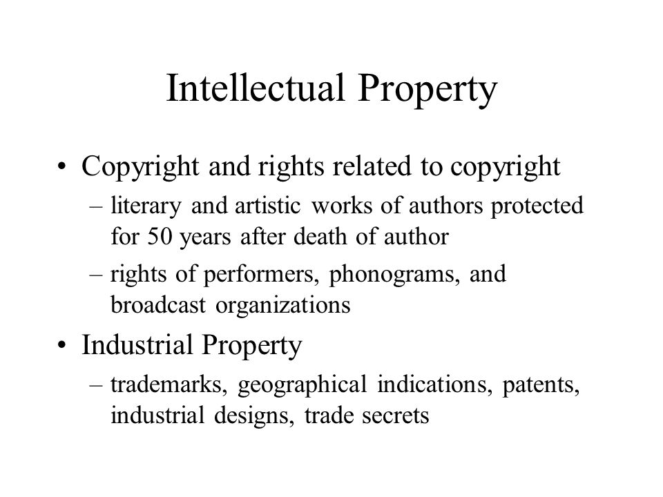 Intellectual Property Copyright and rights related to copyright –literary and artistic works of authors protected for 50 years after death of author –rights of performers, phonograms, and broadcast organizations Industrial Property –trademarks, geographical indications, patents, industrial designs, trade secrets