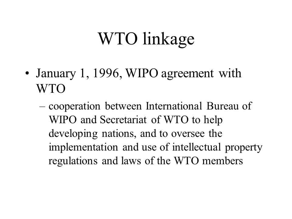 WTO linkage January 1, 1996, WIPO agreement with WTO –cooperation between International Bureau of WIPO and Secretariat of WTO to help developing nations, and to oversee the implementation and use of intellectual property regulations and laws of the WTO members